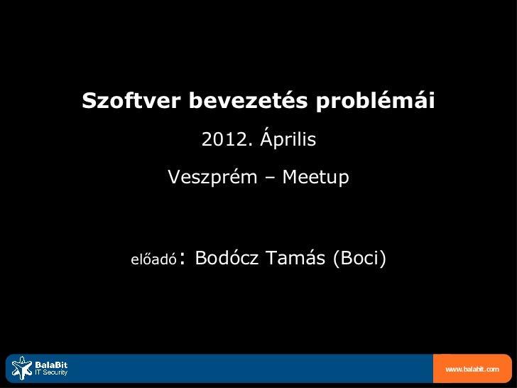 Szoftver bevezetés problémái             2012. Április       Veszprém – Meetup   előadó:   Bodócz Tamás (Boci)            ...