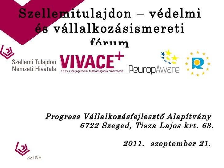Szellemitulajdon – védelmi és vállalkozásismereti fórum Progress Vállalkozásfejlesztő Alapítvány  6722 Szeged, Tisza Lajos...