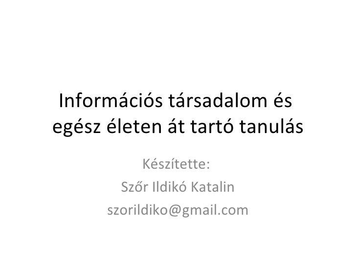 Információs társadalom és  egész életen át tartó tanulás Készítette:  Szőr Ildikó Katalin [email_address]