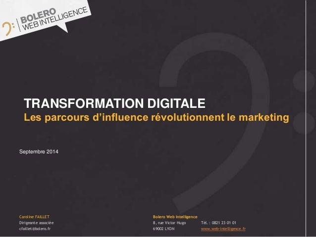 TRANSFORMATION DIGITALE  Les parcours d'influence révolutionnent le marketing  Septembre 2014  Caroline FAILLET  Dirigeant...