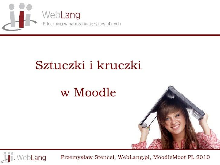 Sztuczki i kruczki      w Moodle         Przemysław Stencel, WebLang.pl, MoodleMoot PL 2010