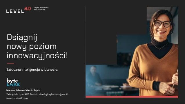 1 Osiągnij nowy poziom innowacyjności! Sztuczna Inteligencja w biznesie. Mariusz Kolanko, Marcin Rojek Założyciele byteLAK...