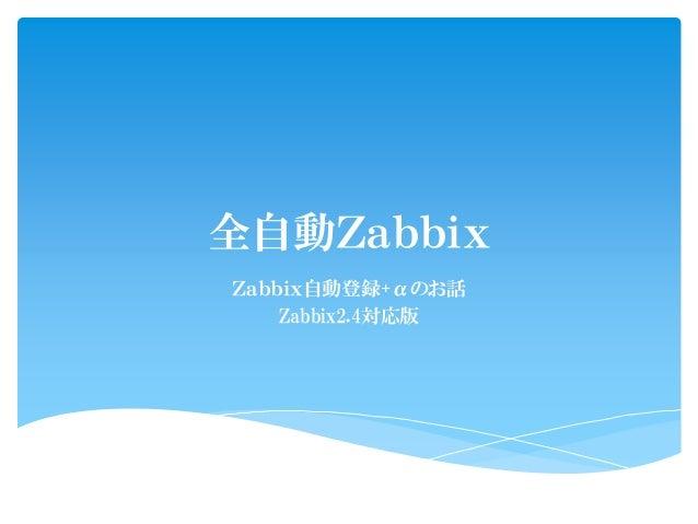 全自動Zabbix Zabbix自動登録+αのお話 Zabbix2.4対応版