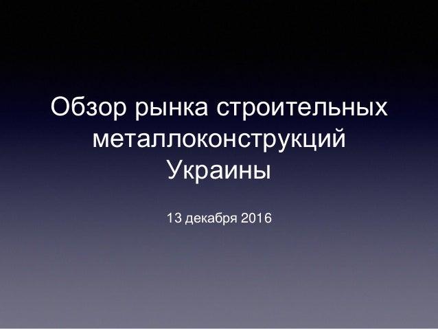 Обзор рынка строительных металлоконструкций Украины 13 декабря 2016