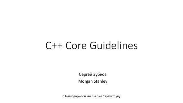 C++ Core Guidelines Сергей Зубков Morgan Stanley С благодарностями Бьярне Страуструпу