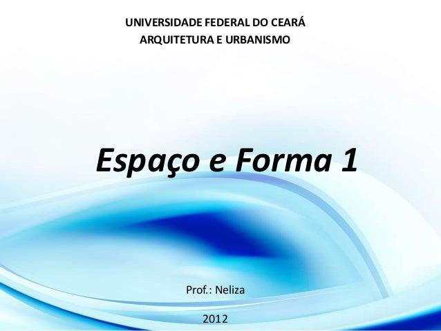 UNIVERSIDADE FEDERAL DO CEARÁ   ARQUITETURA E URBANISMOEspaço e Forma 1          Prof.: Neliza             2012