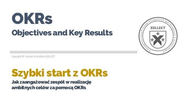 OKRs Objectives and Key Results Szybki start z OKRs Jakzaangażowaćzespółwrealizację ambitnychcelówzapomocąOKRs Copyright ©...