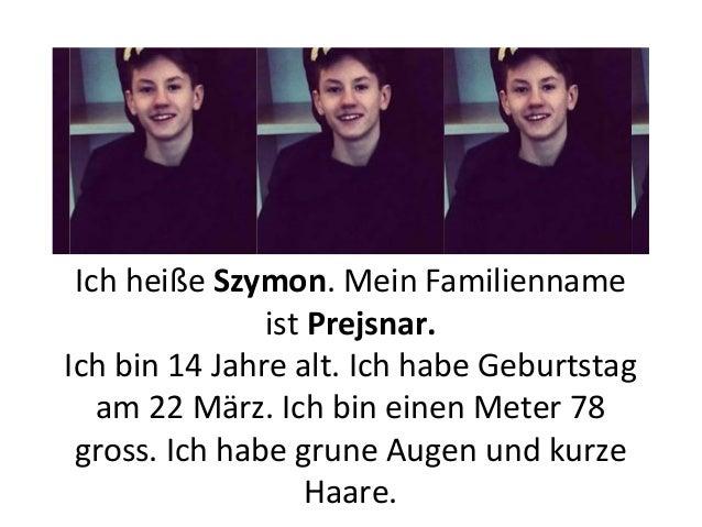 Ich heiße Szymon. Mein Familienname ist Prejsnar. Ich bin 14 Jahre alt. Ich habe Geburtstag am 22 März. Ich bin einen Mete...