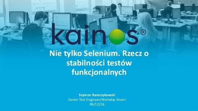 Nie tylko Selenium. Rzecz o stabilności testów funkcjonalnych Szymon Ramczykowski Senior Test Engineer/Workday Smart 06/12...