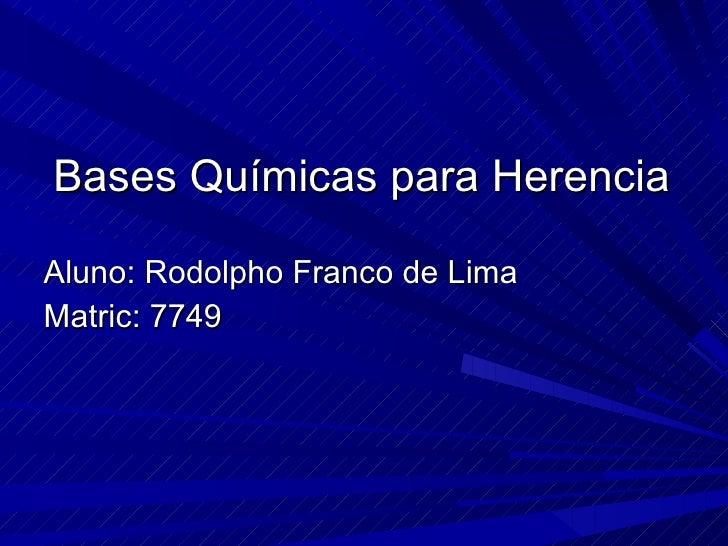 Bases Químicas para Herencia <ul><li>Aluno: Rodolpho Franco de Lima </li></ul><ul><li>Matric: 7749 </li></ul>