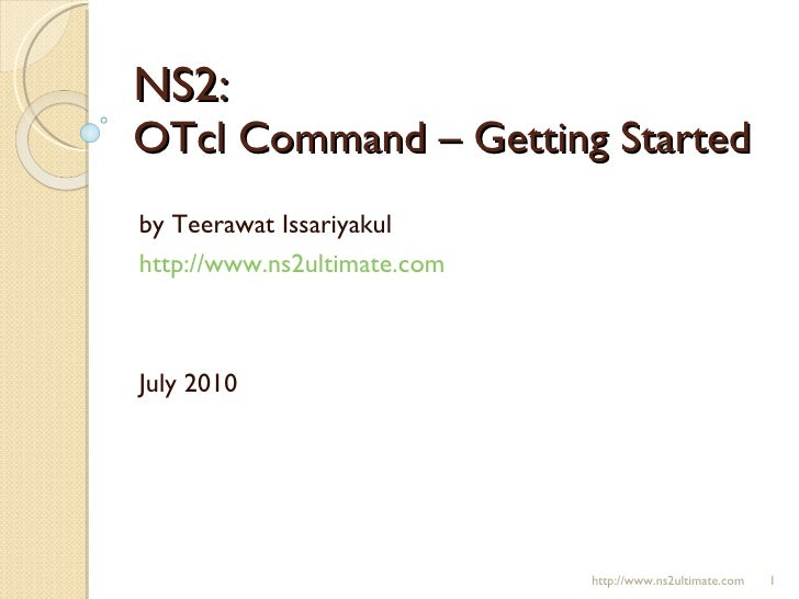 NS2:  OTcl Command – Getting Started by Teerawat Issariyakul http://www.ns2ultimate.com July 2010 http://www.ns2ultimate.com