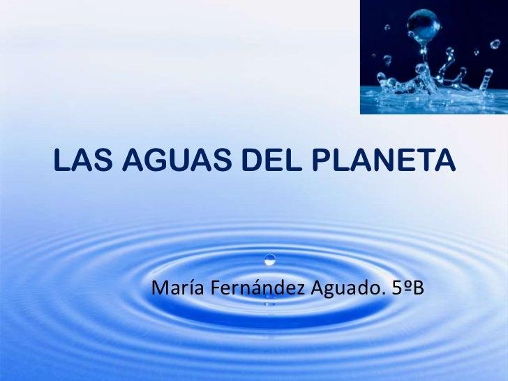 LAS AGUAS DEL PLANETA<br />María Fernández Aguado. 5ºB<br />