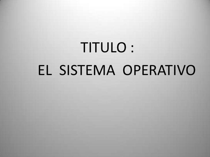 TITULO :          <br />       EL  SISTEMA  OPERATIVO<br />