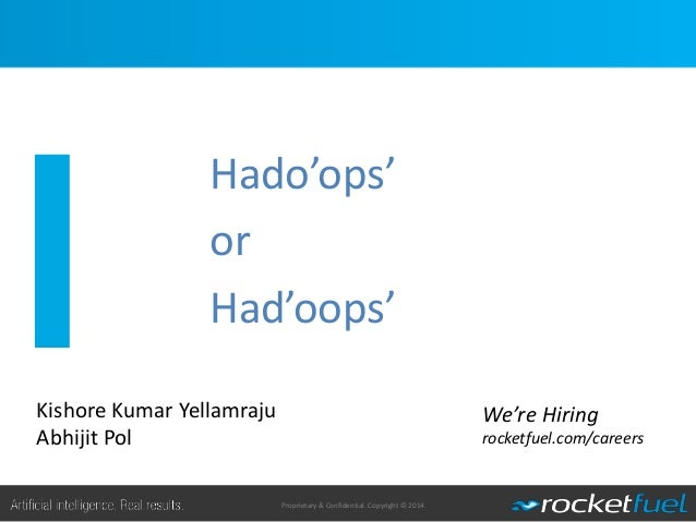Proprietary & Confidential. Copyright © 2014. Hado'ops' or Had'oops' 1 We're Hiring rocketfuel.com/careers Kishore Kumar Y...