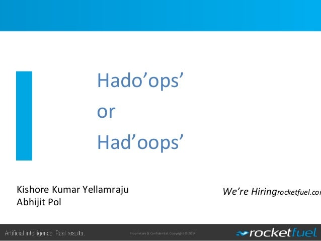Proprietary & Confidential. Copyright © 2014. Hado'ops' or Had'oops' 1 We're Hiringrocketfuel.comKishore Kumar Yellamraju ...