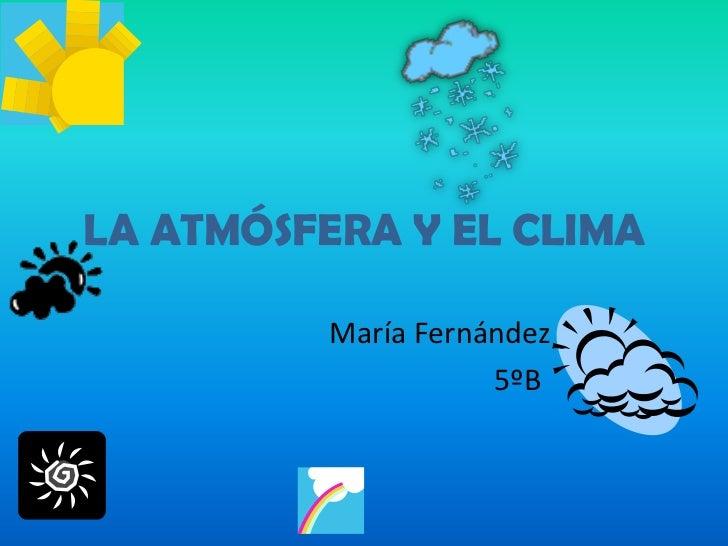 LA ATMÓSFERA Y EL CLIMA<br />María Fernández<br />                                          5ºB<br />