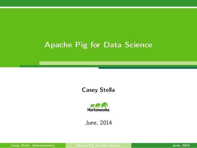 Apache Pig for Data Science Casey Stella June, 2014 Casey Stella (Hortonworks) Apache Pig for Data Science June, 2014