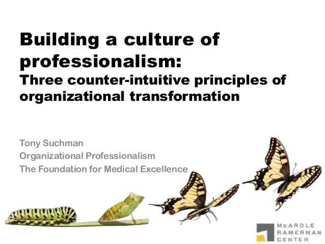 Building a culture of professionalism: Three counter-intuitive principles of organizational transformation Tony Suchman Or...