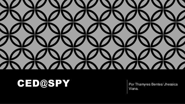 CED@SPY Por Thamyres Bentes/ Jhessica Viana.