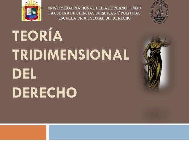 TEORÍA TRIDIMENSIONAL DEL DERECHO UNIVERSIDAD NACIONAL DEL ALTIPLANO - PUNO FACULTAD DE CIENCIAS jurídicas y políticas ESC...