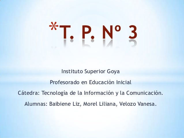 Instituto Superior Goya Profesorado en Educación Inicial Cátedra: Tecnología de la Información y la Comunicación. Alumnas:...