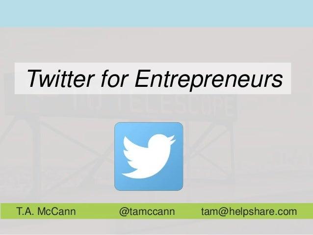 Twitter for Entrepreneurs T.A. McCann @tamccann tam@helpshare.com