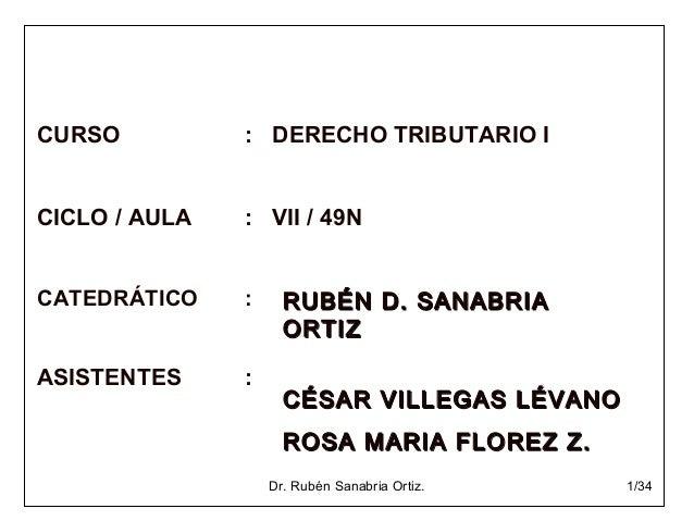 Dr. Rubén Sanabria Ortiz. 1/34 CURSO : DERECHO TRIBUTARIO I CICLO / AULA : VII / 49N CATEDRÁTICO : ASISTENTES : RUBÉN D. S...