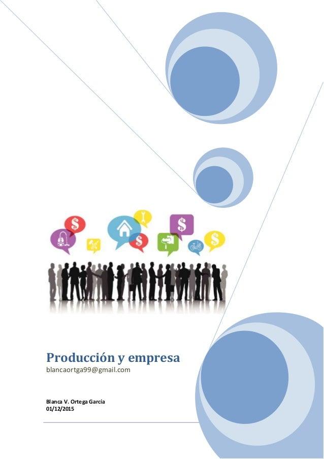 1 Producción y empresa blancaortga99@gmail.com Blanca V. Ortega García 01/12/2015