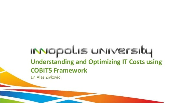 Understanding and Optimizing IT Costs using COBIT5 Framework Dr. Ales Zivkovic