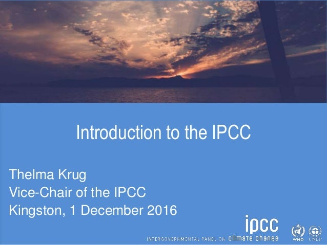 Introduction to the IPCC Thelma Krug Vice-Chair of the IPCC Kingston, 1 December 2016