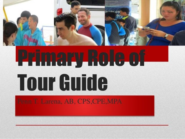 Primary Role of Tour Guide Penn T. Larena, AB, CPS,CPE,MPA
