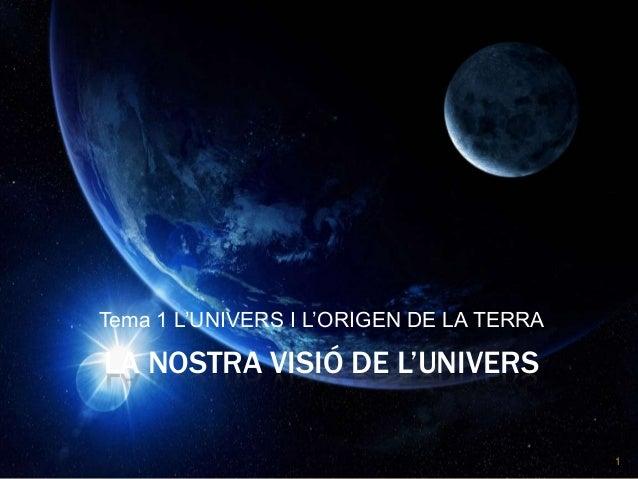 Tema 1 L'UNIVERS I L'ORIGEN DE LA TERRA  LA NOSTRA VISIÓ DE L'UNIVERS 1