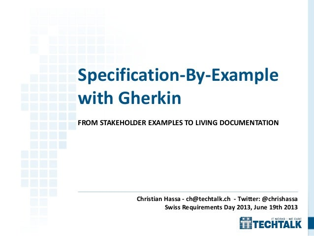 FROM STAKEHOLDER EXAMPLES TO LIVING DOCUMENTATION Specification-By-Example with Gherkin Christian Hassa - ch@techtalk.ch -...
