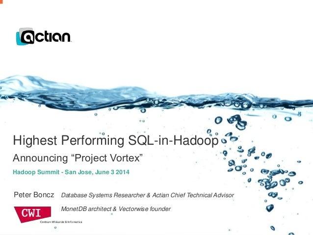 "Confidential © 2014 Actian Corporation1 Highest Performing SQL-in-Hadoop Announcing ""Project Vortex"" Peter Boncz Database ..."