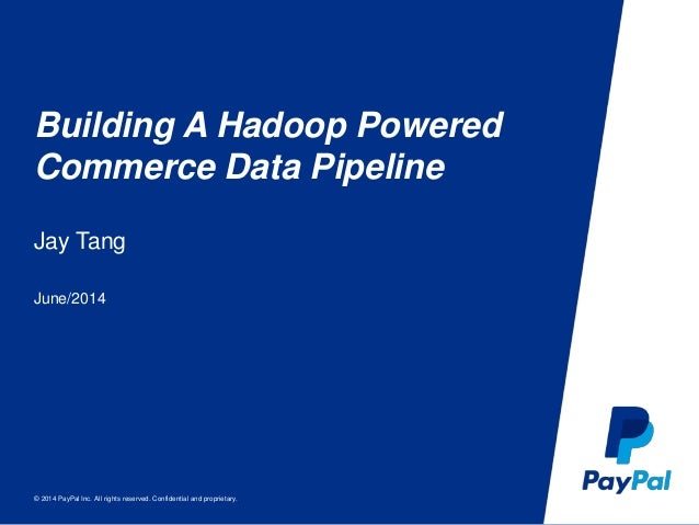© 2014 PayPal Inc. All rights reserved. Confidential and proprietary. Building A Hadoop Powered Commerce Data Pipeline Jay...