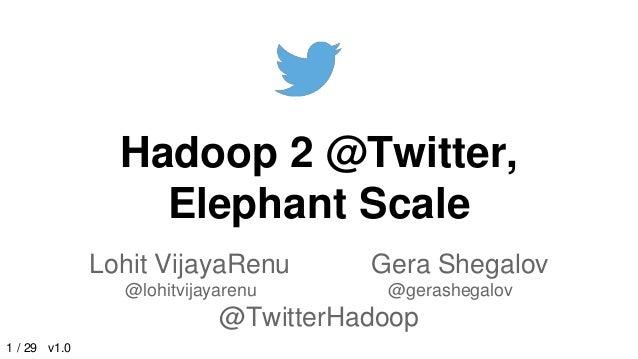 Hadoop 2 @Twitter, Elephant Scale Lohit VijayaRenu Gera Shegalov @lohitvijayarenu @gerashegalov @TwitterHadoop 1 / 29 v1.0