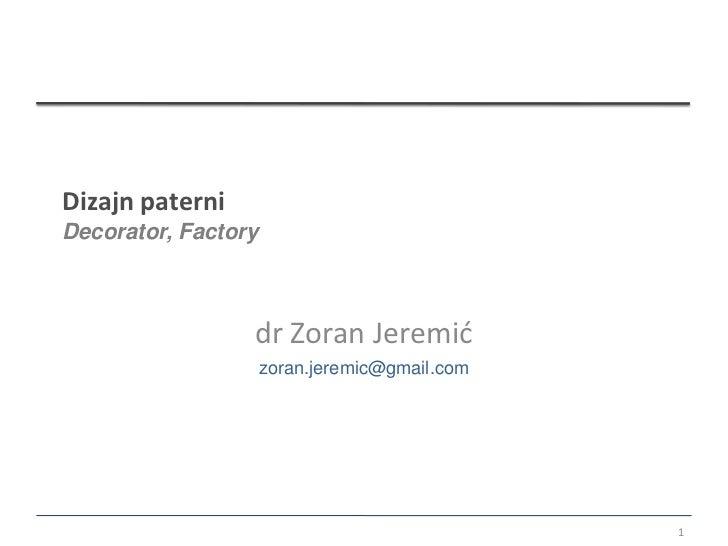 Dizajn paterniDecorator, Factory                 dr Zoran Jeremić                     zoran.jeremic@gmail.com             ...