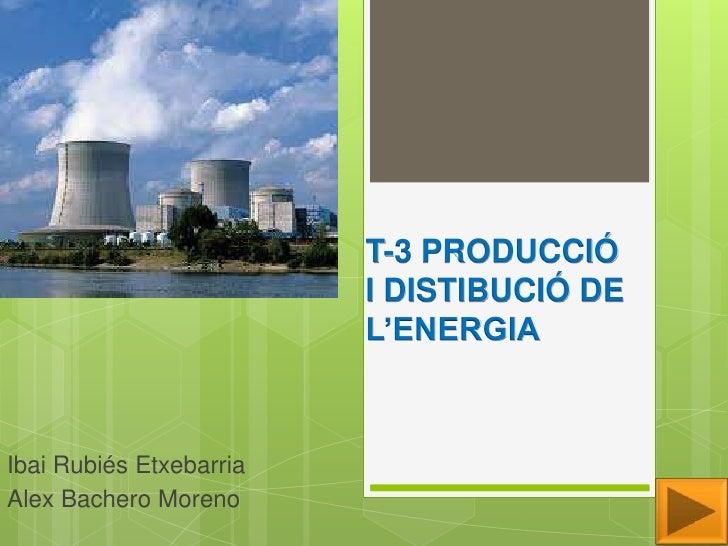 T-3 PRODUCCIÓ                         I DISTIBUCIÓ DE                         L'ENERGIAIbai Rubiés EtxebarriaAlex Bachero ...