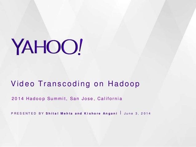 Video Transcoding on Hadoop P R E S E N T E D B Y S h i t a l M e h t a a n d K i s h o r e A n g a n i ⎪ J u n e 3 , 2 0 ...