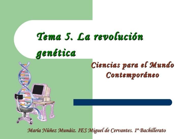 Tema 5. La revolución genética   Ciencias para el Mundo Contemporáneo María Núñez Munáiz. IES Miguel de Cervantes. 1º Bach...