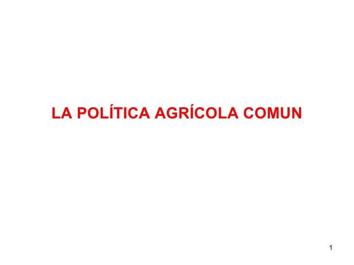 <ul><li>LA POLÍTICA AGRÍCOLA COMUN </li></ul>