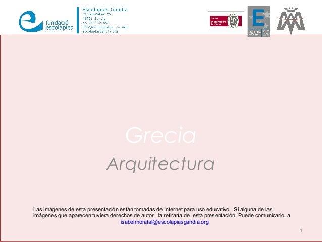Grecia Arquitectura 1 Las imágenes de esta presentación están tomadas de Internet para uso educativo. Si alguna de las imá...