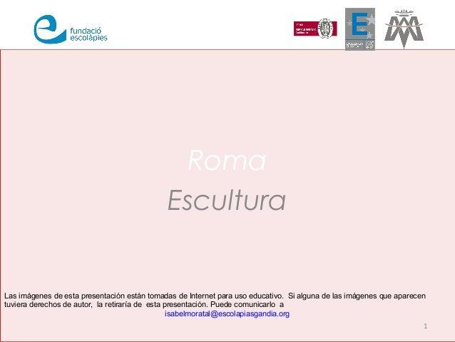 Roma Escultura 1 Las imágenes de esta presentación están tomadas de Internet para uso educativo. Si alguna de las imágenes...