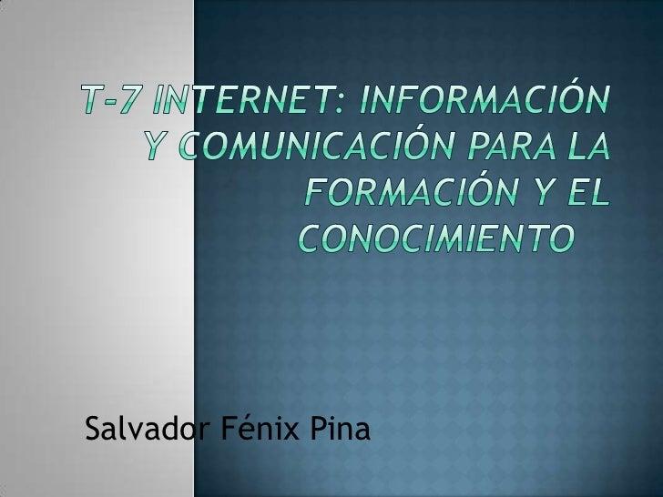 T-7 Internet: información y comunicación para la formación y el conocimiento <br />Salvador Fénix Pina<br />