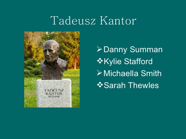 Tadeusz Kantor <ul><li>Danny Summan </li></ul><ul><li>Kylie Stafford </li></ul><ul><li>Michaella Smith </li></ul><ul><li>S...