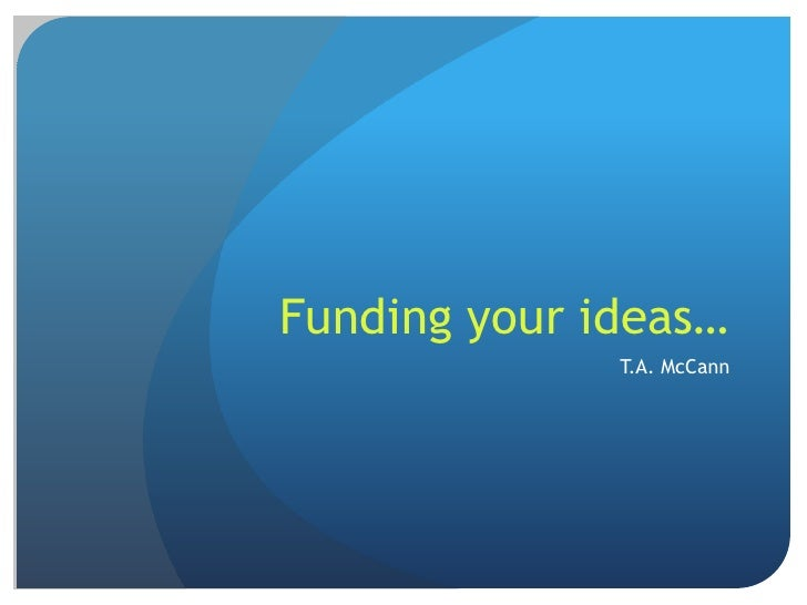 Funding your ideas…<br />T.A. McCann<br />