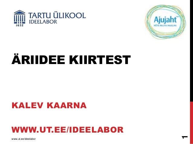ÄRIIDEE KIIRTEST  KALEV KAARNA  www.ut.ee/ideelabor  1  WWW.UT.EE/IDEELABOR