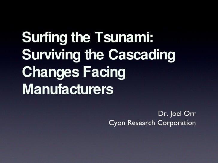 Surfing the Tsunami: Surviving the Cascading Changes Facing Manufacturers <ul><li>Dr. Joel Orr </li></ul><ul><li>Cyon Rese...