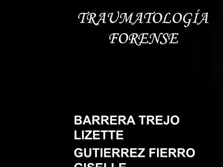 TRAUMATOLOGÍA FORENSE<br />BARRERA TREJO LIZETTE<br />GUTIERREZ FIERRO GISELLE<br />
