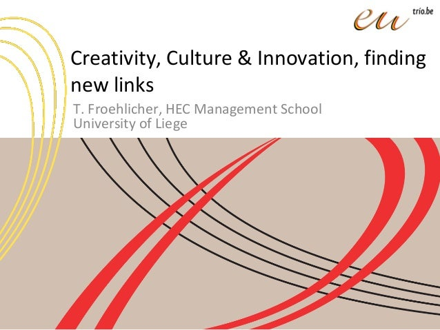 Creativity, Culture & Innovation, finding new links T. Froehlicher, HEC Management School University of Liege